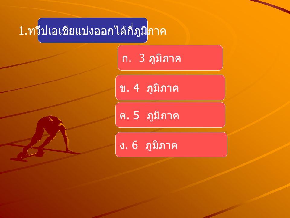 1. ทวีปเอเชียแบ่งออกได้กี่ภูมิภาค ก. 3 ภูมิภาค ค. 5 ภูมิภาค ข. 4 ภูมิภาค ง. 6 ภูมิภาค