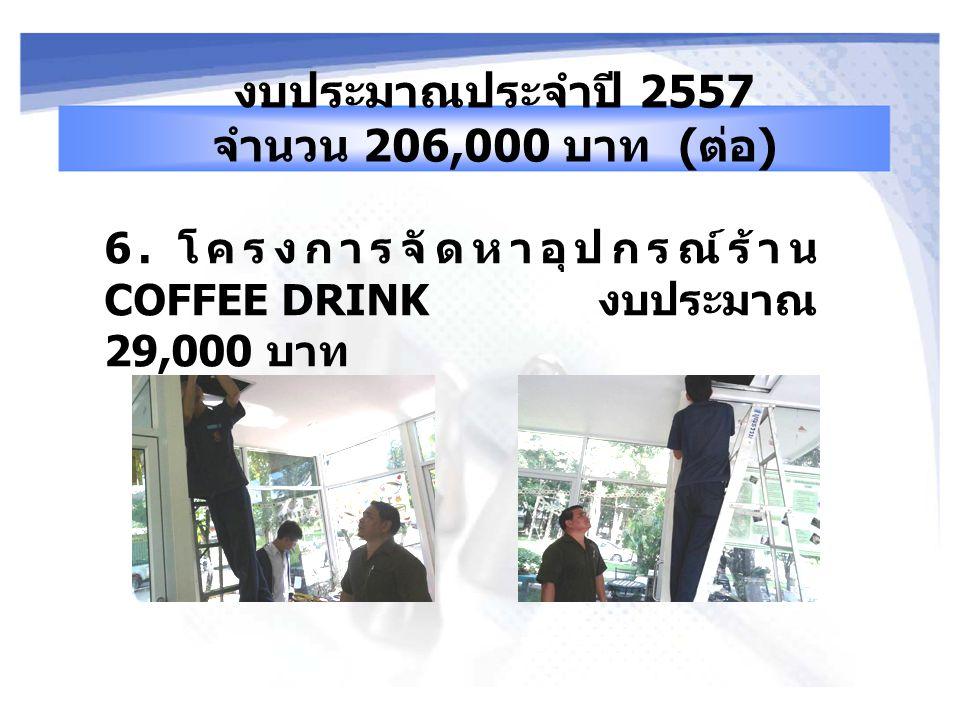 6. โครงการจัดหาอุปกรณ์ร้าน COFFEE DRINK งบประมาณ 29,000 บาท งบประมาณประจำปี 2557 จำนวน 206,000 บาท ( ต่อ )