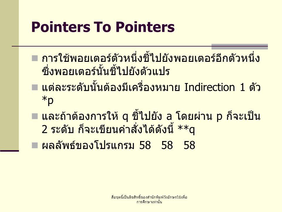 สื่อชุดนี้เป็นลิขสิทธิ์ของสำนักพิมพ์วังอักษรใช้เพื่อ การศึกษาเท่านั้น Pointers To Pointers การใช้พอยเตอร์ตัวหนึ่งชี้ไปยังพอยเตอร์อีกตัวหนึ่ง ซึ่งพอยเตอร์นั้นชี้ไปยังตัวแปร แต่ละระดับนั้นต้องมีเครื่องหมาย Indirection 1 ตัว *p และถ้าต้องการให้ q ชี้ไปยัง a โดยผ่าน p ก็จะเป็น 2 ระดับ ก็จะเขียนคำสั่งได้ดังนี้ **q ผลลัพธ์ของโปรแกรม 58 58 58