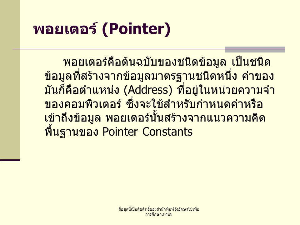 สื่อชุดนี้เป็นลิขสิทธิ์ของสำนักพิมพ์วังอักษรใช้เพื่อ การศึกษาเท่านั้น พอยเตอร์ (Pointer) พอยเตอร์คือต้นฉบับของชนิดข้อมูล เป็นชนิด ข้อมูลที่สร้างจากข้อมูลมาตรฐานชนิดหนึ่ง ค่าของ มันก็คือตำแหน่ง (Address) ที่อยู่ในหน่วยความจำ ของคอมพิวเตอร์ ซึ่งจะใช้สำหรับกำหนดค่าหรือ เข้าถึงข้อมูล พอยเตอร์นั้นสร้างจากแนวความคิด พื้นฐานของ Pointer Constants