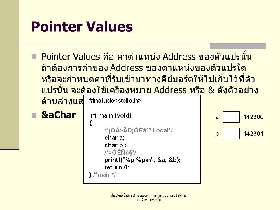 สื่อชุดนี้เป็นลิขสิทธิ์ของสำนักพิมพ์วังอักษรใช้เพื่อ การศึกษาเท่านั้น Pointer Values Pointer Values คือ ค่าตำแหน่ง Address ของตัวแปรนั้น ถ้าต้องการค่าของ Address ของตำแหน่งของตัวแปรใด หรือจะกำหนดค่าที่รับเข้ามาทางคีย์บอร์ดให้ไปเก็บไว้ที่ตัว แปรนั้น จะต้องใช้เครื่องหมาย Address หรือ & ดังตัวอย่าง ด้านล่างแสดงการใช้ตัวแปร aChar &aChar