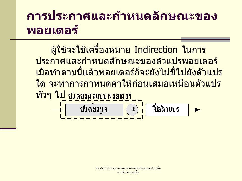 สื่อชุดนี้เป็นลิขสิทธิ์ของสำนักพิมพ์วังอักษรใช้เพื่อ การศึกษาเท่านั้น การประกาศและกำหนดลักษณะของ พอยเตอร์ ผู้ใช้จะใช้เครื่องหมาย Indirection ในการ ประกาศและกำหนดลักษณะของตัวแปรพอยเตอร์ เมื่อทำตามนี้แล้วพอยเตอร์ก็จะยังไม่ชี้ไปยังตัวแปร ใด จะทำการกำหนดค่าให้ก่อนเสมอเหมือนตัวแปร ทั่วๆ ไป