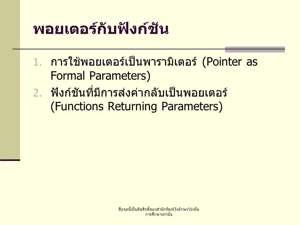สื่อชุดนี้เป็นลิขสิทธิ์ของสำนักพิมพ์วังอักษรใช้เพื่อ การศึกษาเท่านั้น พอยเตอร์กับฟังก์ชัน  การใช้พอยเตอร์เป็นพารามิเตอร์ (Pointer as Formal Parameters)  ฟังก์ชันที่มีการส่งค่ากลับเป็นพอยเตอร์ (Functions Returning Parameters)