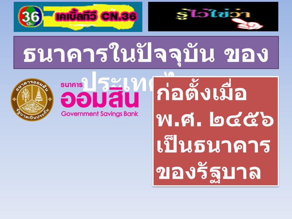 ธนาคารในปัจจุบัน ของ ประเทศไทย ก่อตั้งเมื่อ พ.ศ. ๒๔๘๖ เป็นธนาคาร ของรัฐบาล ก่อตั้งเมื่อ พ.