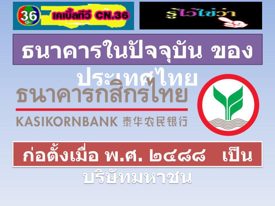 ธนาคารในปัจจุบัน ของ ประเทศไทย ก่อตั้งเมื่อ พ. ศ. ๒๔๘๘ เป็น บริษัทมหาชน
