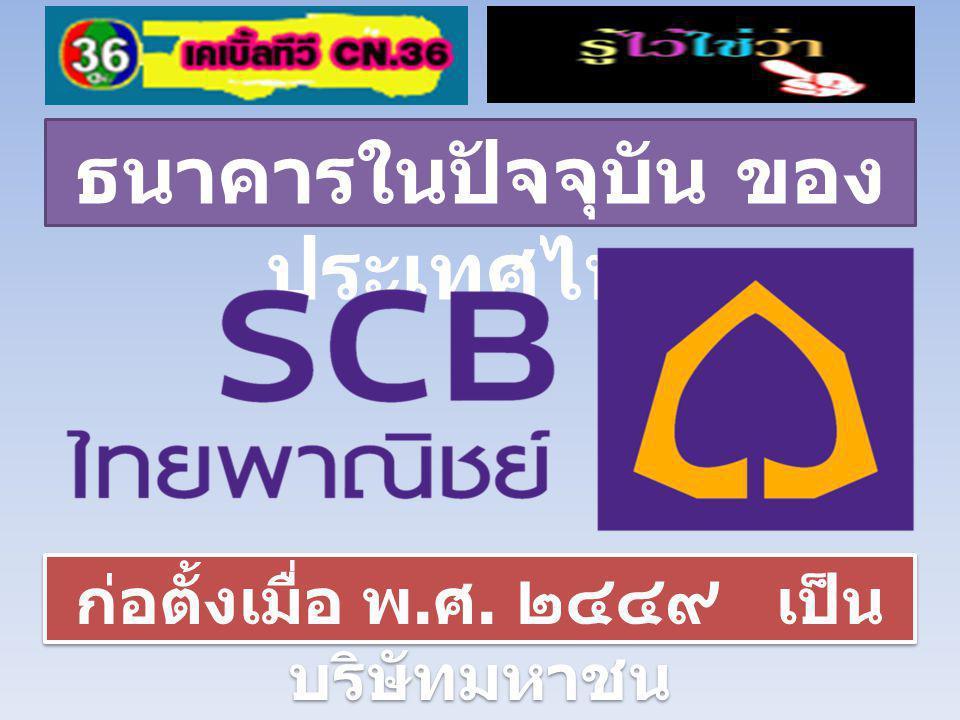 ธนาคารในปัจจุบัน ของ ประเทศไทย ก่อตั้งเมื่อ พ. ศ. ๒๔๔๙ เป็น บริษัทมหาชน