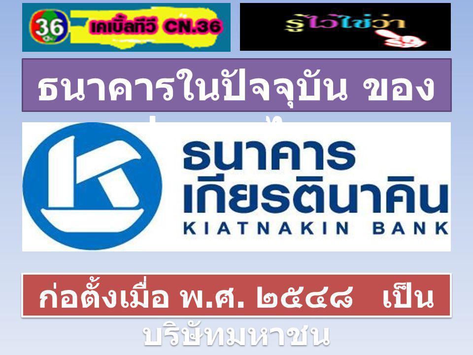 ธนาคารในปัจจุบัน ของ ประเทศไทย ก่อตั้งเมื่อ พ. ศ. ๒๕๔๘ เป็น บริษัทมหาชน