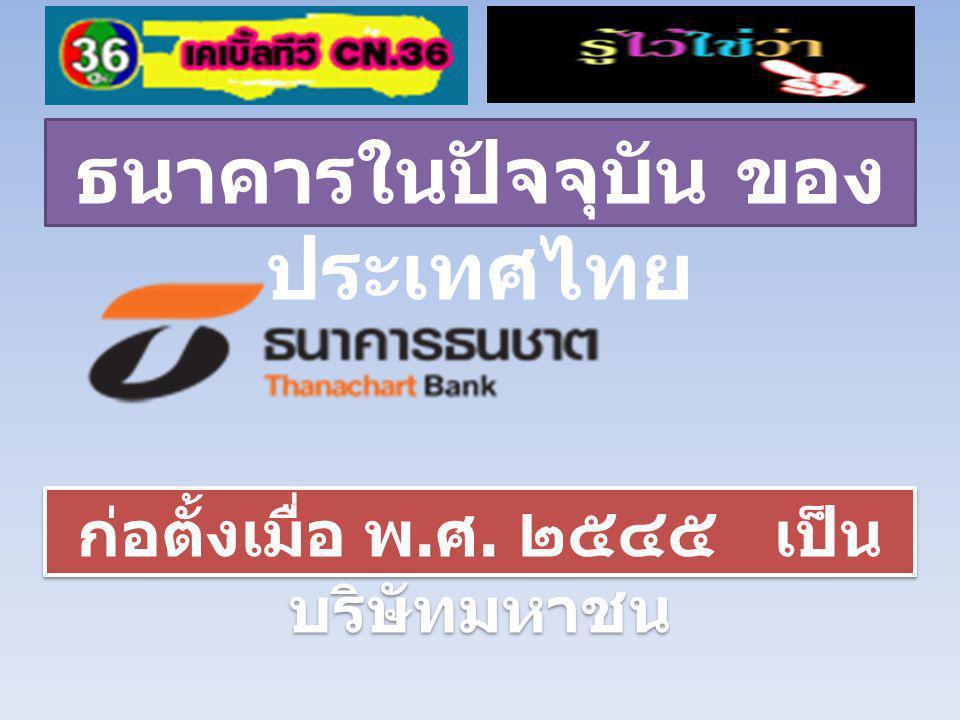 ธนาคารในปัจจุบัน ของ ประเทศไทย ก่อตั้งเมื่อ พ. ศ. ๒๕๔๕ เป็น บริษัทมหาชน
