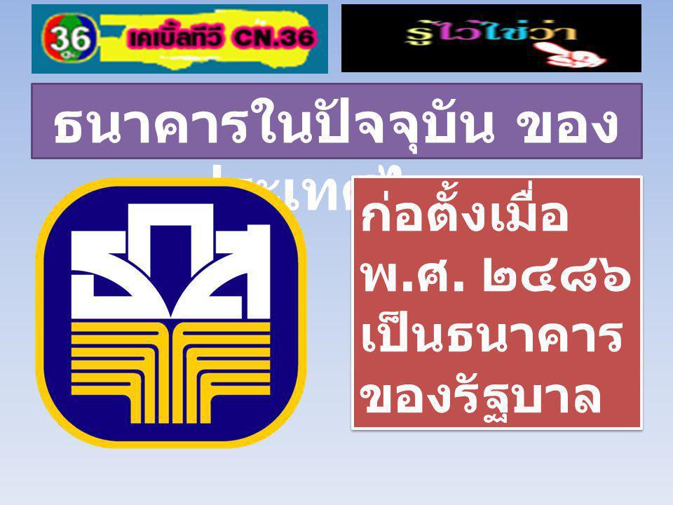 ธนาคารในปัจจุบัน ของ ประเทศไทย ก่อตั้งเมื่อ พ.ศ. ๒๔๙๖ เป็นธนาคารของรัฐบาล ก่อตั้งเมื่อ พ.