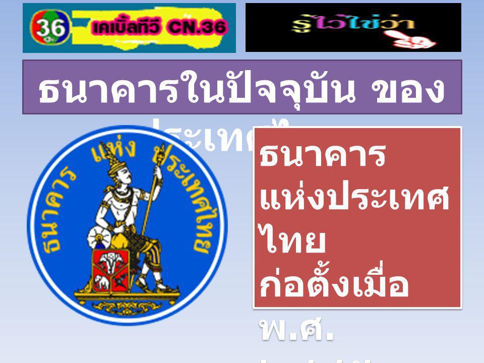 ธนาคารในปัจจุบัน ของ ประเทศไทย ธนาคาร แห่งประเทศ ไทย ก่อตั้งเมื่อ พ.