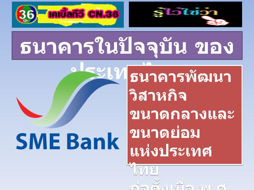 ธนาคารในปัจจุบัน ของ ประเทศไทย ธนาคารเพื่อการ ส่งออก และนำเข้า แห่งประเทศไทย เป็นธนาคารของ รัฐบาล ก่อตั้งเมื่อ พ.