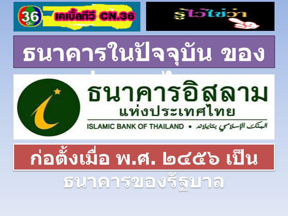 ธนาคารในปัจจุบัน ของ ประเทศไทย ก่อตั้งเมื่อ พ. ศ. ๒๔๕๖ เป็น ธนาคารของรัฐบาล