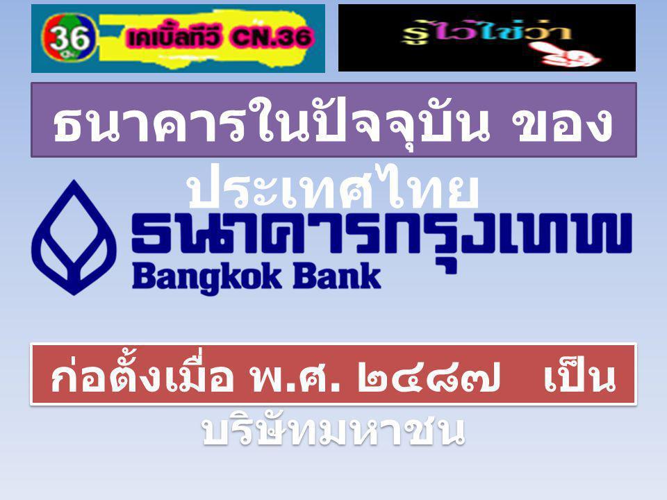 ธนาคารในปัจจุบัน ของ ประเทศไทย ก่อตั้งเมื่อ พ.ศ. ๒๔๘๘ เป็นบริษัท มหาชน ก่อตั้งเมื่อ พ.