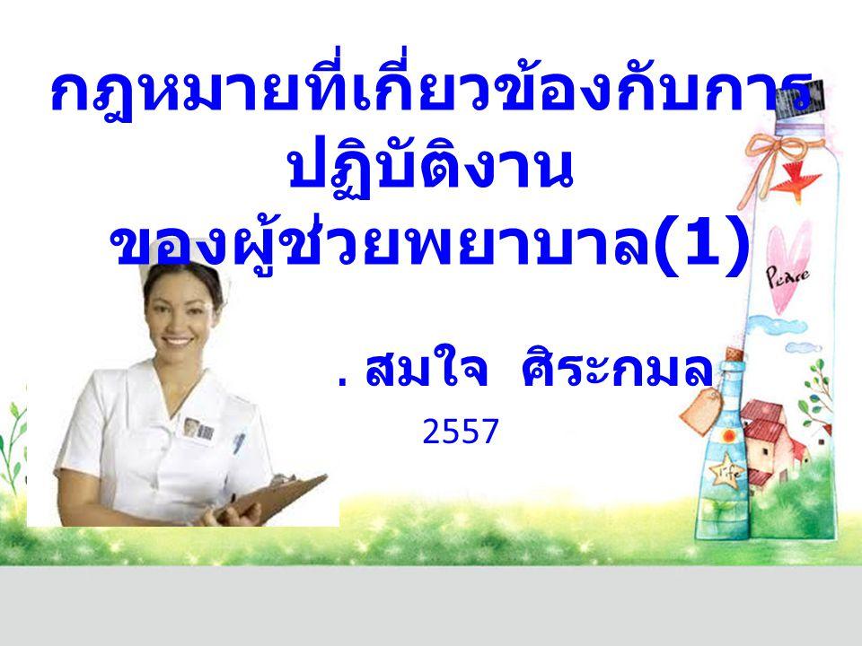 อ. ดร. สมใจ ศิระกมล 2557 กฎหมายที่เกี่ยวข้องกับการ ปฏิบัติงาน ของผู้ช่วยพยาบาล (1)