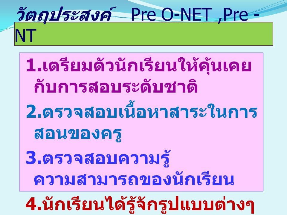 วัตถุประสงค์ Pre O-NET,Pre - NT 1. เตรียมตัวนักเรียนให้คุ้นเคย กับการสอบระดับชาติ 2. ตรวจสอบเนื้อหาสาระในการ สอนของครู 3. ตรวจสอบความรู้ ความสามารถของ