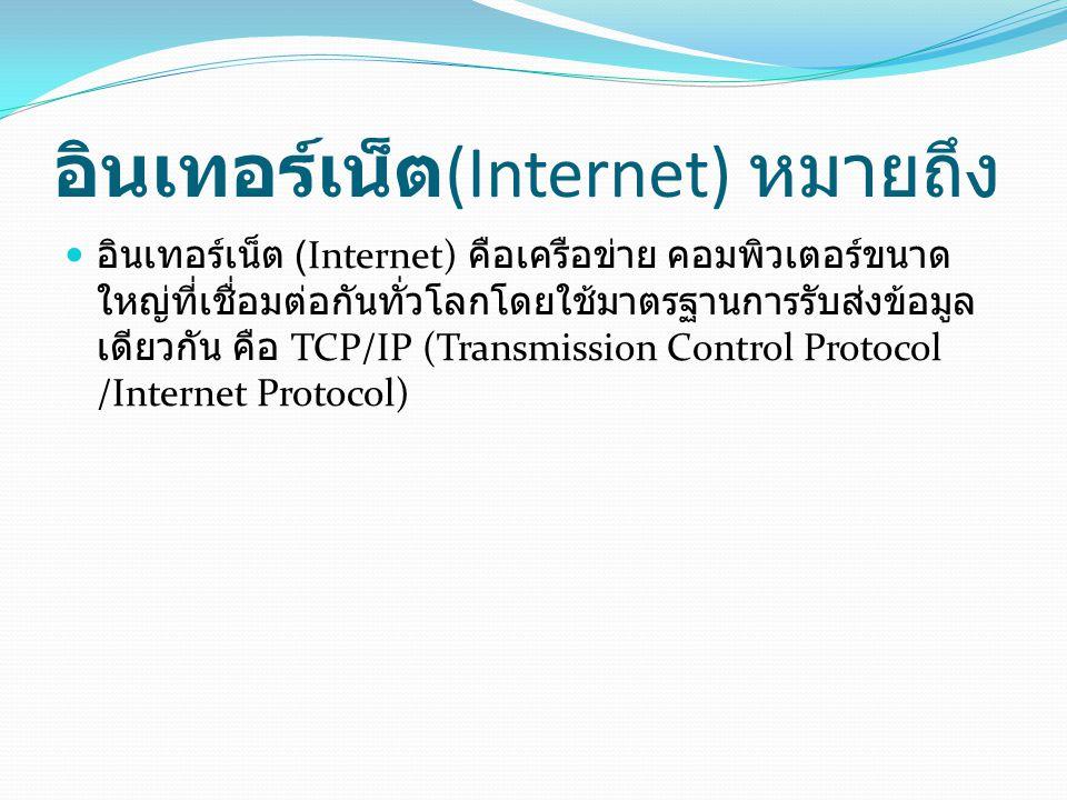 อินเทอร์เน็ต (Internet) หมายถึง อินเทอร์เน็ต (Internet) คือเครือข่าย คอมพิวเตอร์ขนาด ใหญ่ที่เชื่อมต่อกันทั่วโลกโดยใช้มาตรฐานการรับส่งข้อมูล เดียวกัน ค
