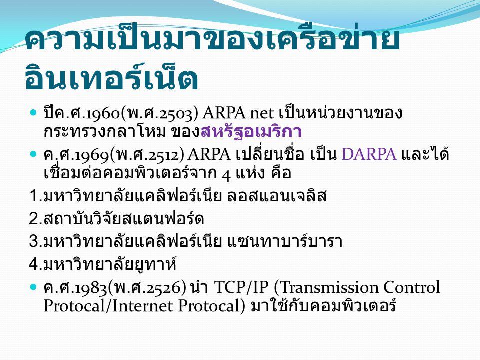 ความเป็นมาของเครือข่าย อินเทอร์เน็ต ปีค. ศ.1960( พ. ศ.2503) ARPA net เป็นหน่วยงานของ กระทรวงกลาโหม ของสหรัฐอเมริกา ค. ศ.1969( พ. ศ.2512) ARPA เปลี่ยนช