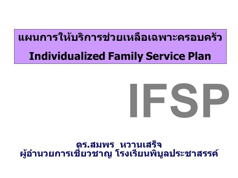 แผนการให้บริการช่วยเหลือเฉพาะครอบครัว Individualized Family Service Plan IFSP ดร.สมพร หวานเสร็จ ผู้อำนวยการเชี่ยวชาญ โรงเรียนพิบูลประชาสรรค์
