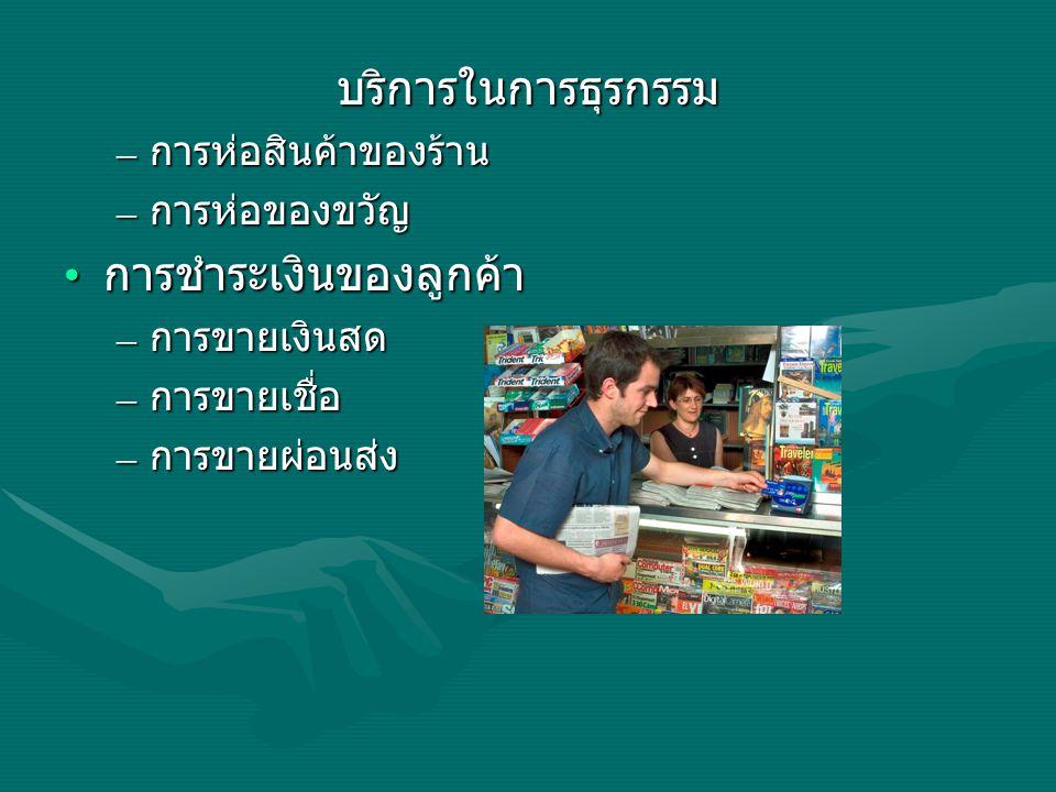 บริการในการธุรกรรม – การห่อสินค้าของร้าน – การห่อของขวัญ การชำระเงินของลูกค้า การชำระเงินของลูกค้า – การขายเงินสด – การขายเชื่อ – การขายผ่อนส่ง