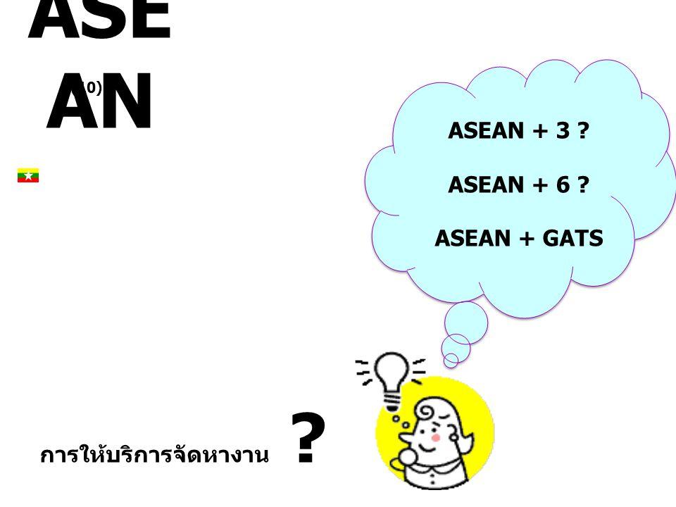 ASE AN ASEAN + 3 ? ASEAN + 6 ? ASEAN + GATS (10) การให้บริการจัดหางาน ?