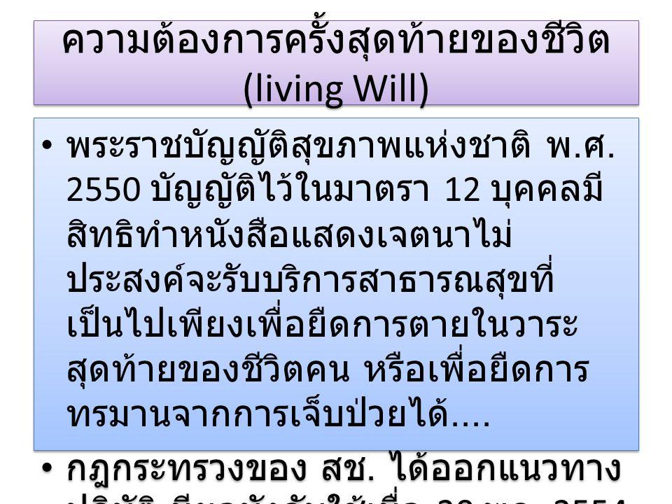 ความต้องการครั้งสุดท้ายของชีวิต (living Will) พระราชบัญญัติสุขภาพแห่งชาติ พ. ศ. 2550 บัญญัติไว้ในมาตรา 12 บุคคลมี สิทธิทำหนังสือแสดงเจตนาไม่ ประสงค์จะ