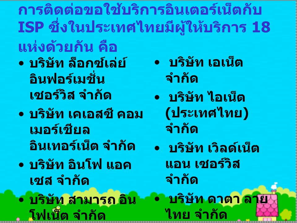 การติดต่อขอใช้บริการอินเตอร์เน็ตกับ ISP ซึ่งในประเทศไทยมีผู้ให้บริการ 18 แห่งด้วยกัน คือ บริษัท ล็อกซ์เล่ย์ อินฟอร์เมชั่น เซอร์วิส จำกัด บริษัท เคเอสซี คอม เมอร์เชียล อินเทอร์เน็ต จำกัด บริษัท อินโฟ แอค เซส จำกัด บริษัท สามารถ อิน โฟเน็ต จำกัด บริษัท ดิไอเดีย คอร์ ปอเรชั่น ประเทศ ไทย จำกัด บริษัท เอเน็ต จำกัด บริษัท ไอเน็ต ( ประเทศไทย ) จำกัด บริษัท เวิลด์เน็ต แอน เซอร์วิส จำกัด บริษัท ดาตา ลาย ไทย จำกัด บริษัท เอเชีย อิน โฟเน็ต จำกัด