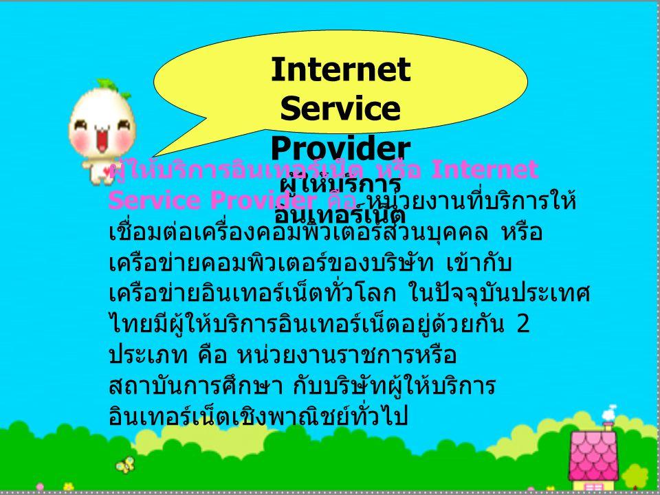 Internet Service Provider ผู้ให้บริการ อินเทอร์เน็ต ผู้ให้บริการอินเทอร์เน็ต หรือ Internet Service Provider คือ หน่วยงานที่บริการให้ เชื่อมต่อเครื่องคอมพิวเตอร์ส่วนบุคคล หรือ เครือข่ายคอมพิวเตอร์ของบริษัท เข้ากับ เครือข่ายอินเทอร์เน็ตทั่วโลก ในปัจจุบันประเทศ ไทยมีผู้ให้บริการอินเทอร์เน็ตอยู่ด้วยกัน 2 ประเภท คือ หน่วยงานราชการหรือ สถาบันการศึกษา กับบริษัทผู้ให้บริการ อินเทอร์เน็ตเชิงพาณิชย์ทั่วไป