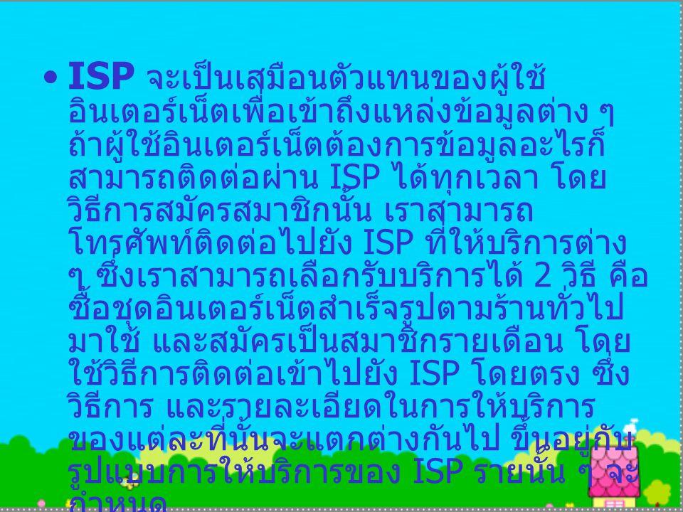 ISP จะเป็นเสมือนตัวแทนของผู้ใช้ อินเตอร์เน็ตเพื่อเข้าถึงแหล่งข้อมูลต่าง ๆ ถ้าผู้ใช้อินเตอร์เน็ตต้องการข้อมูลอะไรก็ สามารถติดต่อผ่าน ISP ได้ทุกเวลา โดย วิธีการสมัครสมาชิกนั้น เราสามารถ โทรศัพท์ติดต่อไปยัง ISP ที่ให้บริการต่าง ๆ ซึ่งเราสามารถเลือกรับบริการได้ 2 วิธี คือ ซื้อชุดอินเตอร์เน็ตสำเร็จรูปตามร้านทั่วไป มาใช้ และสมัครเป็นสมาชิกรายเดือน โดย ใช้วิธีการติดต่อเข้าไปยัง ISP โดยตรง ซึ่ง วิธีการ และรายละเอียดในการให้บริการ ของแต่ละที่นั้นจะแตกต่างกันไป ขึ้นอยู่กับ รูปแบบการให้บริการของ ISP รายนั้น ๆ จะ กำหนด