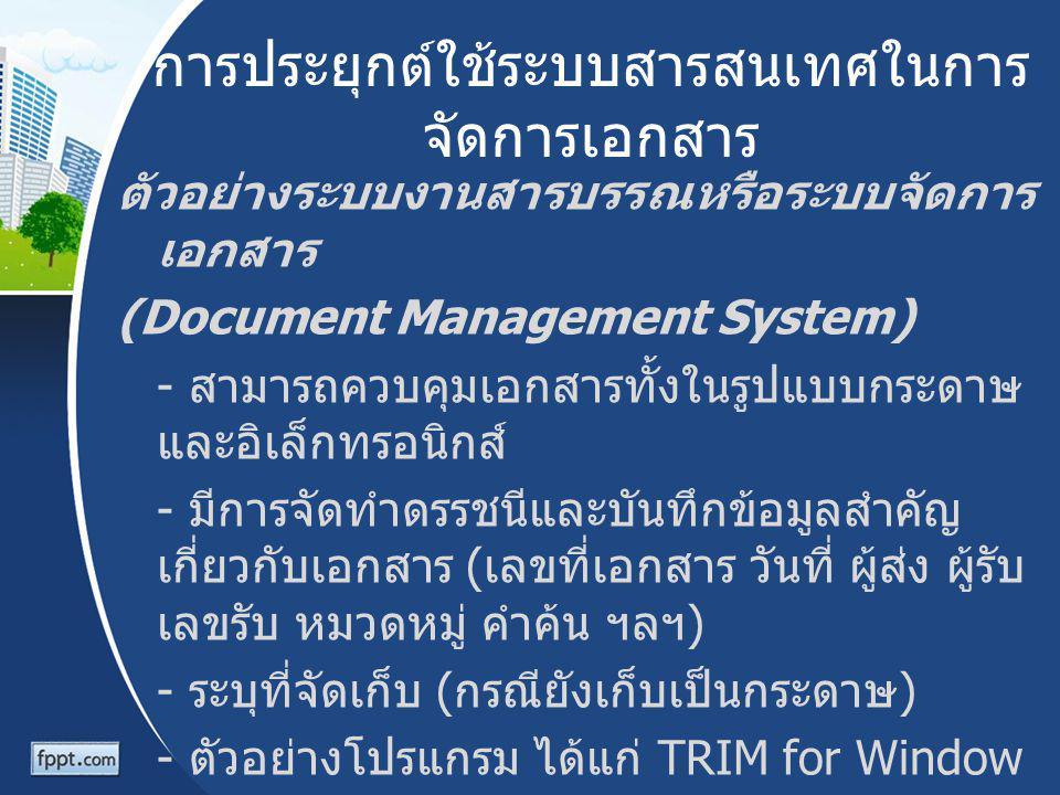 การประยุกต์ใช้ระบบสารสนเทศในการ จัดการเอกสาร ตัวอย่างระบบงานสารบรรณหรือระบบจัดการ เอกสาร (Document Management System) - สามารถควบคุมเอกสารทั้งในรูปแบบ