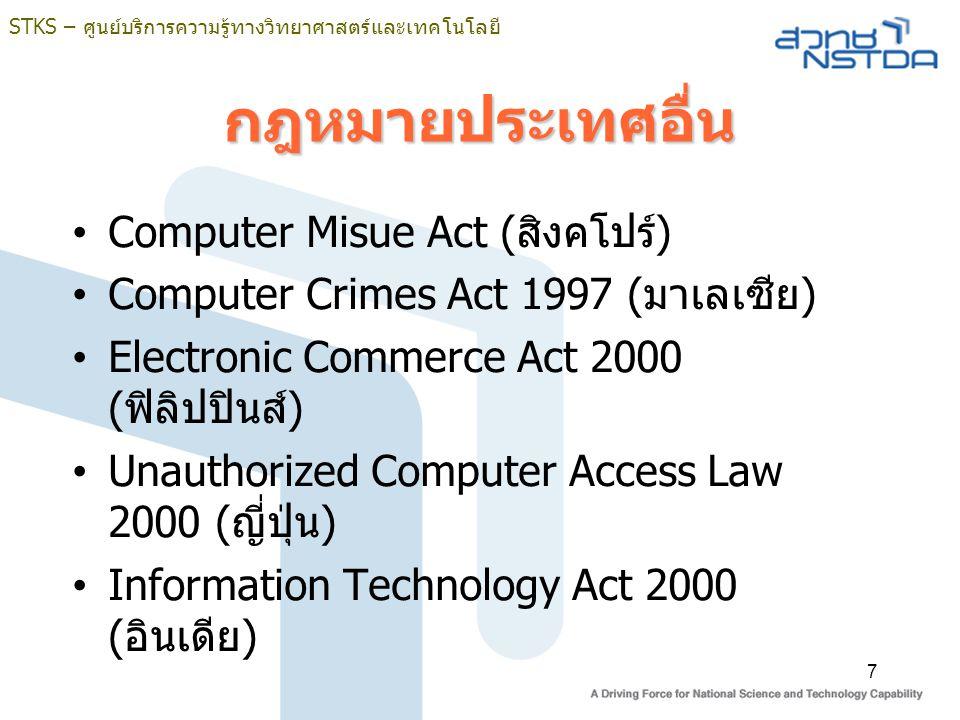 STKS – ศูนย์บริการความรู้ทางวิทยาศาสตร์และเทคโนโลยี 7 กฎหมายประเทศอื่น Computer Misue Act (สิงคโปร์) Computer Crimes Act 1997 (มาเลเซีย) Electronic Commerce Act 2000 (ฟิลิปปินส์) Unauthorized Computer Access Law 2000 (ญี่ปุ่น) Information Technology Act 2000 (อินเดีย)