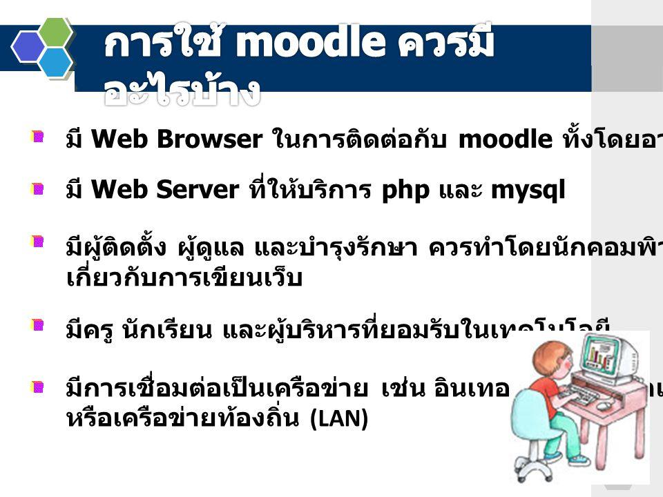 มี Web Browser ในการติดต่อกับ moodle ทั้งโดยอาจารย์ และนักเรียน มี Web Server ที่ให้บริการ php และ mysql มีผู้ติดตั้ง ผู้ดูแล และบำรุงรักษา ควรทำโดยนั