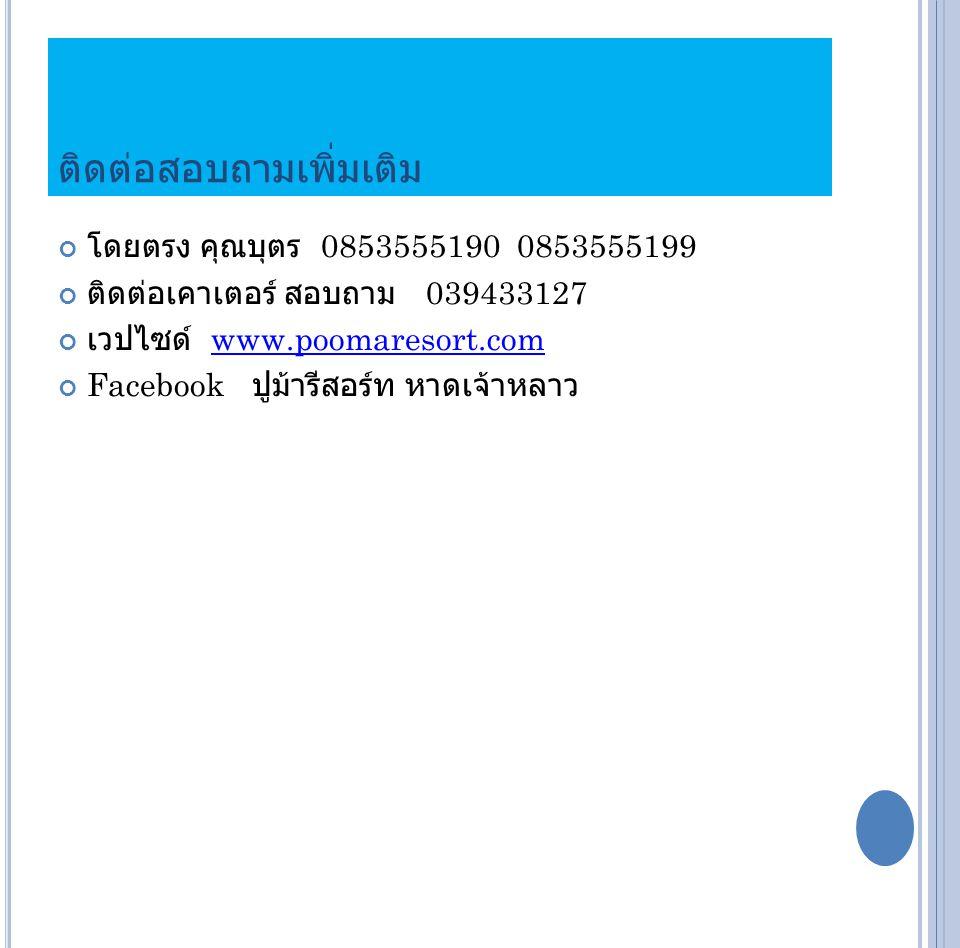 ติดต่อสอบถามเพิ่มเติม โดยตรง คุณบุตร 0853555190 0853555199 ติดต่อเคาเตอร์ สอบถาม 039433127 เวปไซด์ www.poomaresort.comwww.poomaresort.com Facebook ปูม