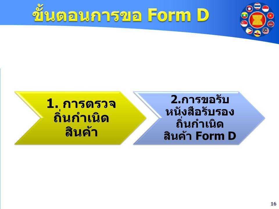 16 1. การตรวจ ถิ่นกำเนิด สินค้า 2. การขอรับ หนังสือรับรอง ถิ่นกำเนิด สินค้า Form D
