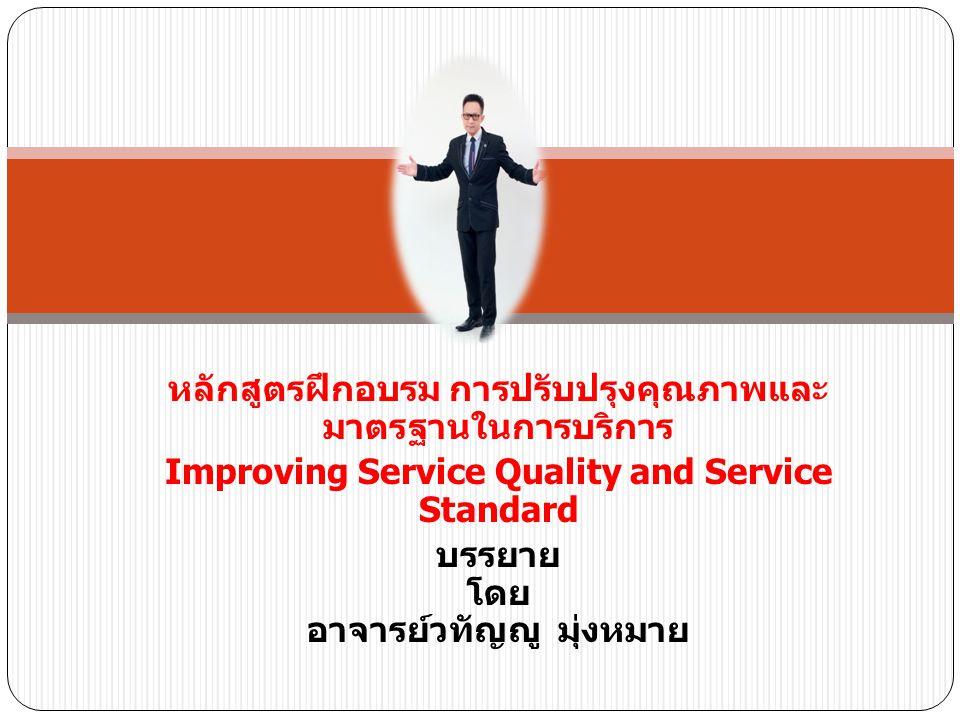 หลักสูตรฝึกอบรม การปรับปรุงคุณภาพและ มาตรฐานในการบริการ Improving Service Quality and Service Standard บรรยาย โดย อาจารย์วทัญญู มุ่งหมาย