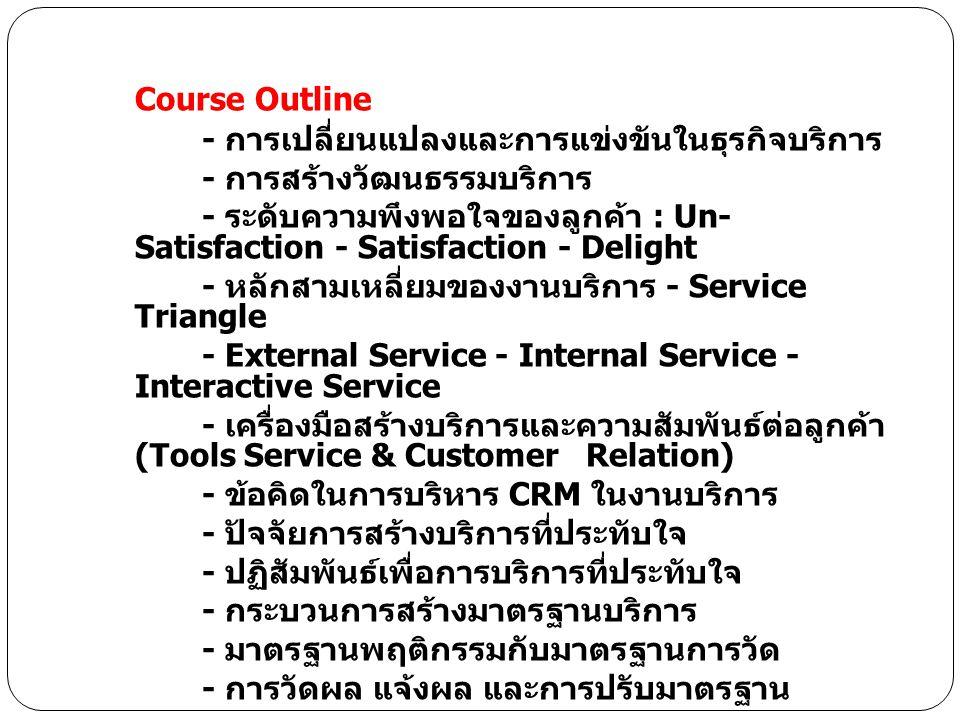 Course Outline - การเปลี่ยนแปลงและการแข่งขันในธุรกิจบริการ - การสร้างวัฒนธรรมบริการ - ระดับความพึงพอใจของลูกค้า : Un- Satisfaction - Satisfaction - Delight - หลักสามเหลี่ยมของงานบริการ - Service Triangle - External Service - Internal Service - Interactive Service - เครื่องมือสร้างบริการและความสัมพันธ์ต่อลูกค้า (Tools Service & Customer Relation) - ข้อคิดในการบริหาร CRM ในงานบริการ - ปัจจัยการสร้างบริการที่ประทับใจ - ปฏิสัมพันธ์เพื่อการบริการที่ประทับใจ - กระบวนการสร้างมาตรฐานบริการ - มาตรฐานพฤติกรรมกับมาตรฐานการวัด - การวัดผล แจ้งผล และการปรับมาตรฐาน
