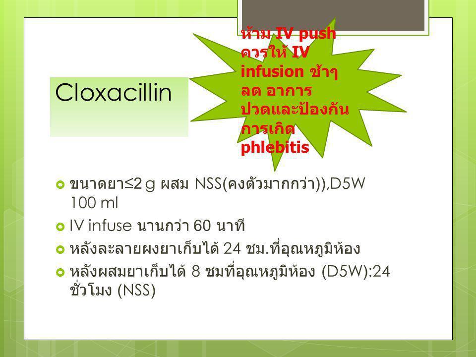 Cloxacillin  ขนาดยา ≤2 g ผสม NSS( คงตัวมากกว่า )),D5W 100 ml  IV infuse นานกว่า 60 นาที  หลังละลายผงยาเก็บได้ 24 ชม. ที่อุณหภูมิห้อง  หลังผสมยาเก็