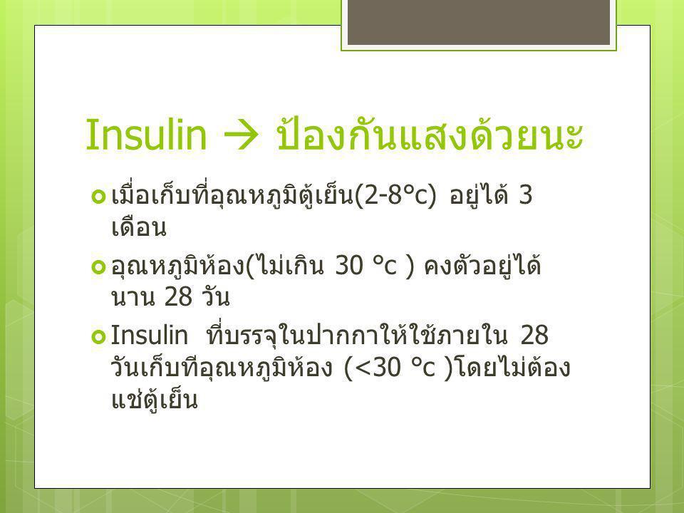 Insulin  ป้องกันแสงด้วยนะ  เมื่อเก็บที่อุณหภูมิตู้เย็น (2-8°c) อยู่ได้ 3 เดือน  อุณหภูมิห้อง ( ไม่เกิน 30 °c ) คงตัวอยู่ได้ นาน 28 วัน  Insulin ที