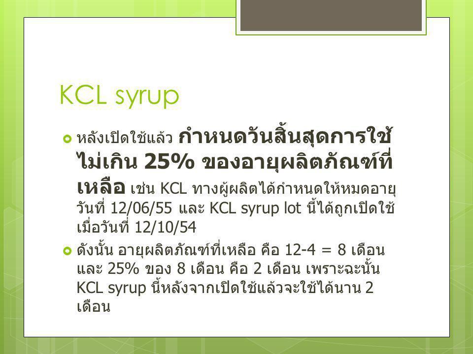 KCL syrup  หลังเปิดใช้แล้ว กำหนดวันสิ้นสุดการใช้ ไม่เกิน 25% ของอายุผลิตภัณฑ์ที่ เหลือ เช่น KCL ทางผู้ผลิตได้กำหนดให้หมดอายุ วันที่ 12/06/55 และ KCL