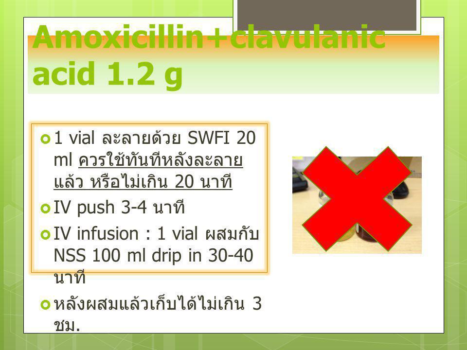 Amoxicillin+clavulanic acid 1.2 g  1 vial ละลายด้วย SWFI 20 ml ควรใช้ทันทีหลังละลาย แล้ว หรือไม่เกิน 20 นาที  IV push 3-4 นาที  IV infusion : 1 via
