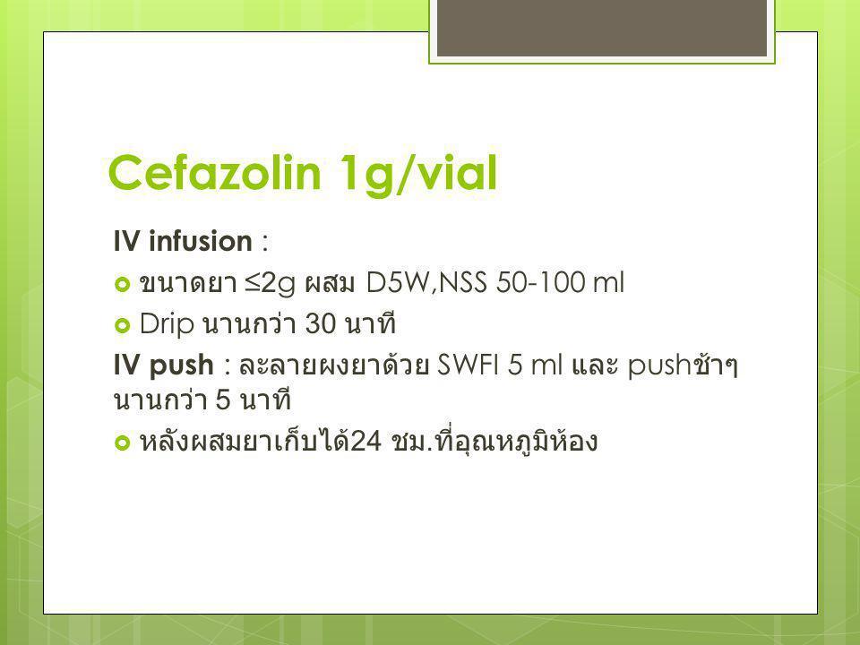 Cefazolin 1g/vial IV infusion :  ขนาดยา ≤2g ผสม D5W,NSS 50-100 ml  Drip นานกว่า 30 นาที IV push : ละลายผงยาด้วย SWFI 5 ml และ push ช้าๆ นานกว่า 5 นา