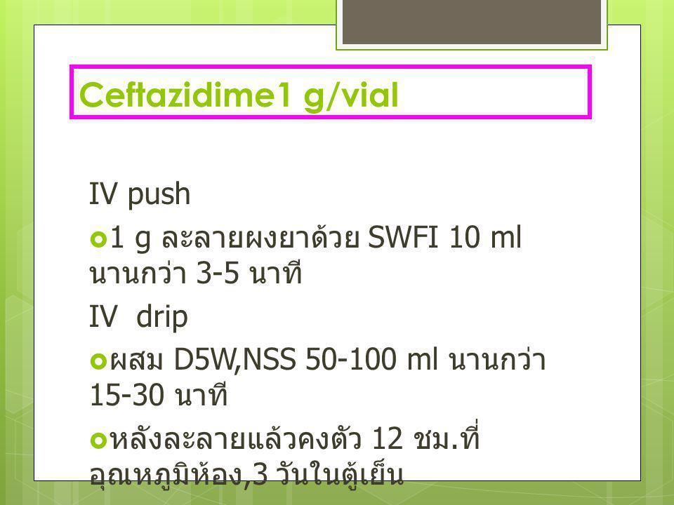 Ceftazidime1 g/vial IV push  1 g ละลายผงยาด้วย SWFI 10 ml นานกว่า 3-5 นาที IV drip  ผสม D5W,NSS 50-100 ml นานกว่า 15-30 นาที  หลังละลายแล้วคงตัว 12