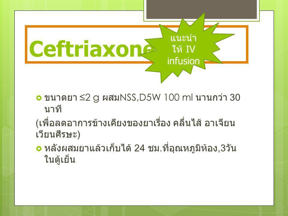 Ceftriaxone  ขนาดยา ≤2 g ผสม NSS,D5W 100 ml นานกว่า 30 นาที ( เพื่อลดอาการข้างเคียงของยาเรื่อง คลื่นไส้ อาเจียน เวียนศีรษะ )  หลังผสมยาแล้วเก็บได้ 2