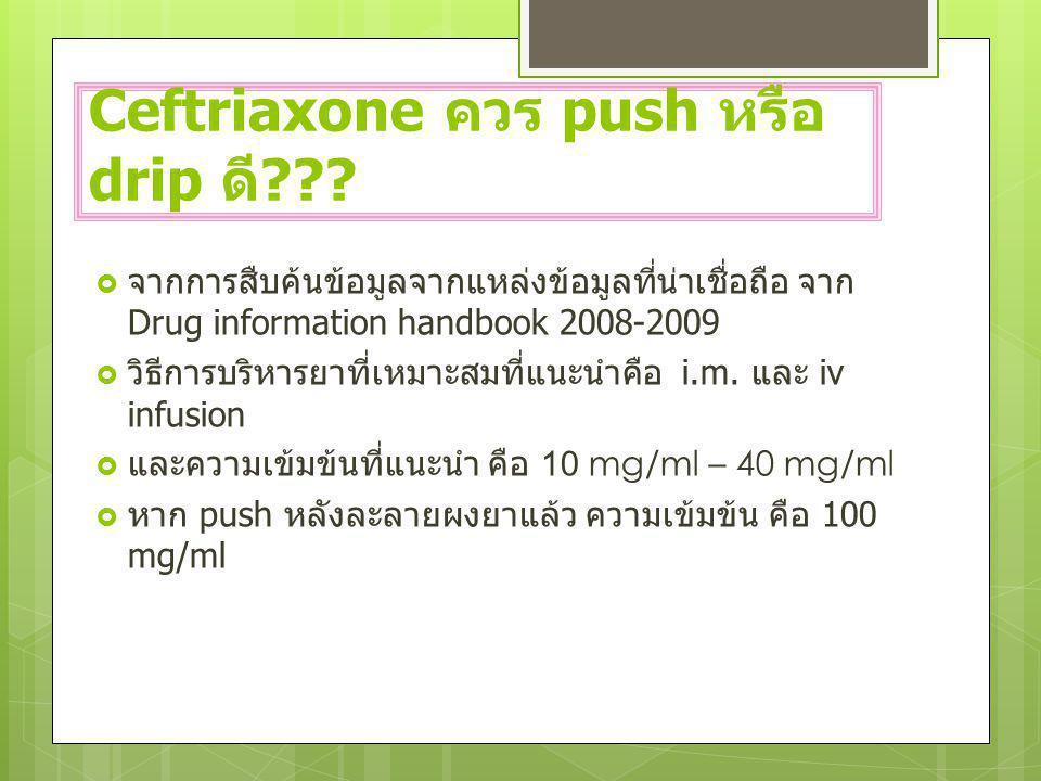 Ceftriaxone ควร push หรือ drip ดี ???  จากการสืบค้นข้อมูลจากแหล่งข้อมูลที่น่าเชื่อถือ จาก Drug information handbook 2008-2009  วิธีการบริหารยาที่เหม