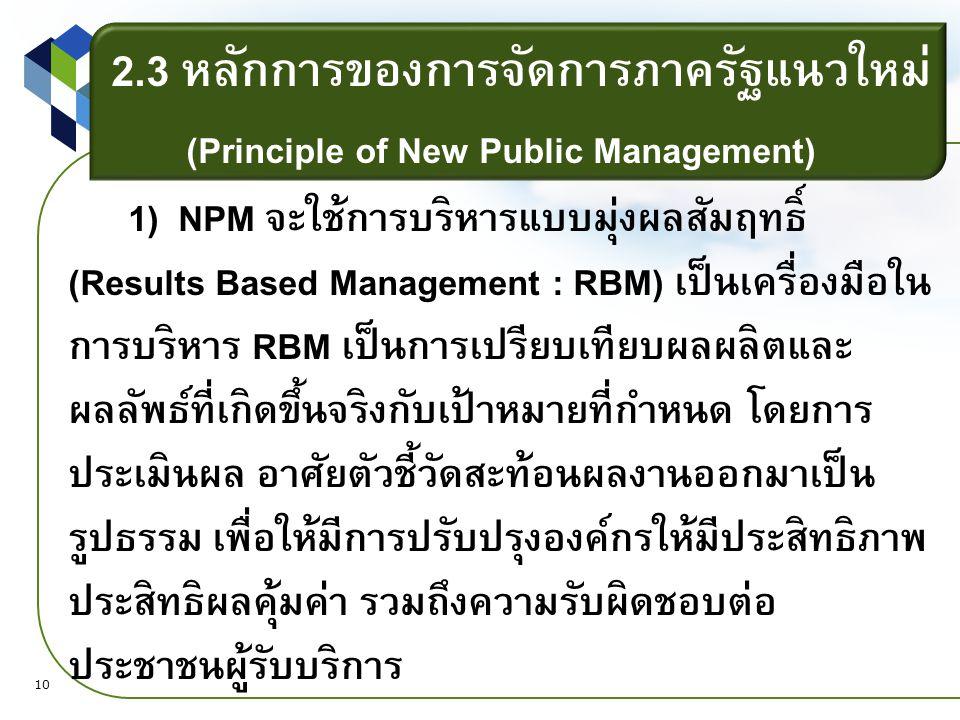 2.3 หลักการของการจัดการภาครัฐแนวใหม่ (Principle of New Public Management) 1) NPM จะใช้การบริหารแบบมุ่งผลสัมฤทธิ์ (Results Based Management : RBM) เป็นเครื่องมือใน การบริหาร RBM เป็นการเปรียบเทียบผลผลิตและ ผลลัพธ์ที่เกิดขึ้นจริงกับเป้าหมายที่กำหนด โดยการ ประเมินผล อาศัยตัวชี้วัดสะท้อนผลงานออกมาเป็น รูปธรรม เพื่อให้มีการปรับปรุงองค์กรให้มีประสิทธิภาพ ประสิทธิผลคุ้มค่า รวมถึงความรับผิดชอบต่อ ประชาชนผู้รับบริการ 10