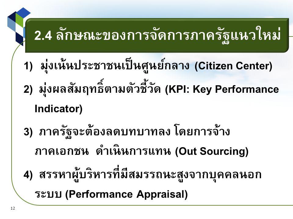 2.4 ลักษณะของการจัดการภาครัฐแนวใหม่ 1) มุ่งเน้นประชาชนเป็นศูนย์กลาง (Citizen Center) 2) มุ่งผลสัมฤทธิ์ตามตัวชี้วัด (KPI: Key Performance Indicator) 3) ภาครัฐจะต้องลดบทบาทลง โดยการจ้าง ภาคเอกชน ดำเนินการแทน (Out Sourcing) 4) สรรหาผู้บริหารที่มีสมรรถนะสูงจากบุคคลนอก ระบบ (Performance Appraisal) 12