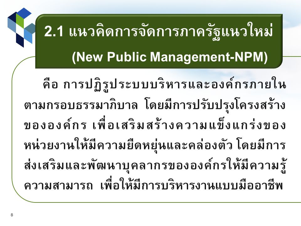 2.1 แนวคิดการจัดการภาครัฐแนวใหม่ (New Public Management-NPM) คือ การปฏิรูประบบบริหารและองค์กรภายใน ตามกรอบธรรมาภิบาล โดยมีการปรับปรุงโครงสร้าง ขององค์กร เพื่อเสริมสร้างความแข็งแกร่งของ หน่วยงานให้มีความยืดหยุ่นและคล่องตัว โดยมีการ ส่งเสริมและพัฒนาบุคลากรขององค์กรให้มีความรู้ ความสามารถ เพื่อให้มีการบริหารงานแบบมืออาชีพ 8