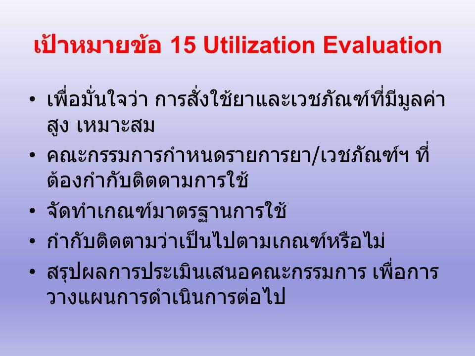 เป้าหมายข้อ 15 Utilization Evaluation เพื่อมั่นใจว่า การสั่งใช้ยาและเวชภัณฑ์ที่มีมูลค่า สูง เหมาะสม คณะกรรมการกำหนดรายการยา / เวชภัณฑ์ฯ ที่ ต้องกำกับติตดามการใช้ จัดทำเกณฑ์มาตรฐานการใช้ กำกับติดตามว่าเป็นไปตามเกณฑ์หรือไม่ สรุปผลการประเมินเสนอคณะกรรมการ เพื่อการ วางแผนการดำเนินการต่อไป
