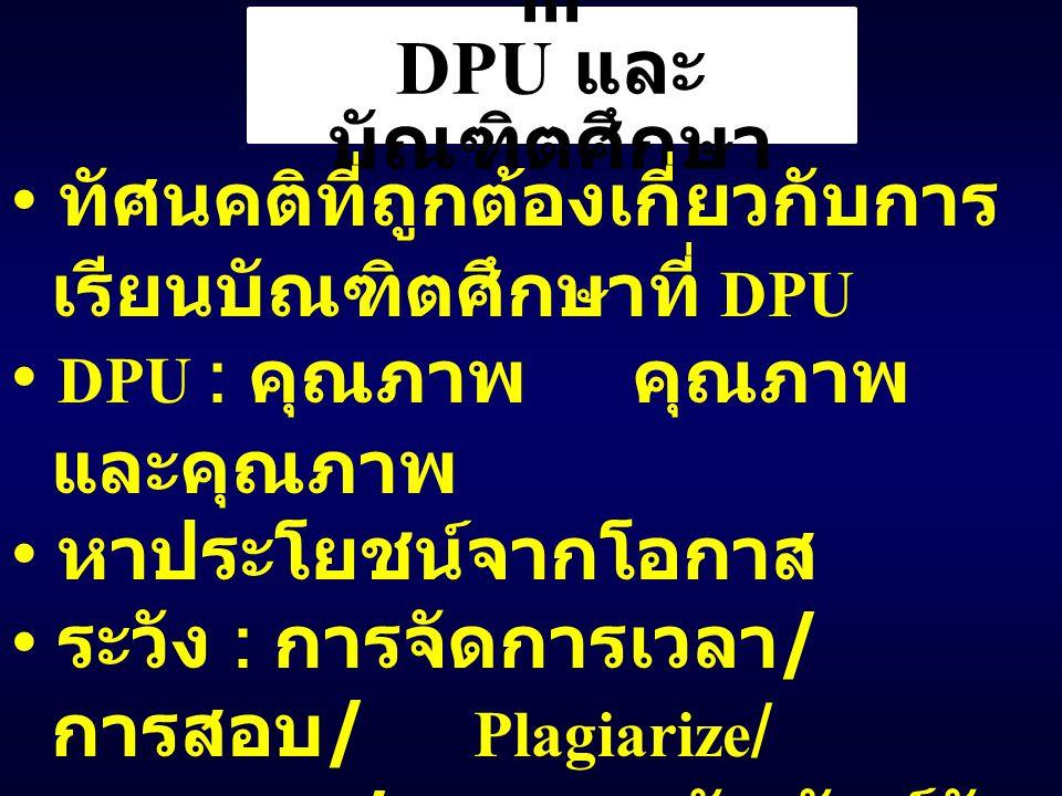III DPU และ บัณฑิตศึกษา ทัศนคติที่ถูกต้องเกี่ยวกับการ เรียนบัณฑิตศึกษาที่ DPU DPU : คุณภาพ คุณภาพ และคุณภาพ หาประโยชน์จากโอกาส ระวัง : การจัดการเวลา / การสอบ / Plagiarize / คุณธรรม / ความสัมพันธ์กับ บุคคลต่าง ๆ / ความ เปลี่ยนแปลง