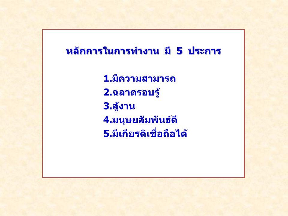 หลักการในการทำงาน มี 5 ประการ 1.มีความสามารถ 2. ฉลาดรอบรู้ 3.