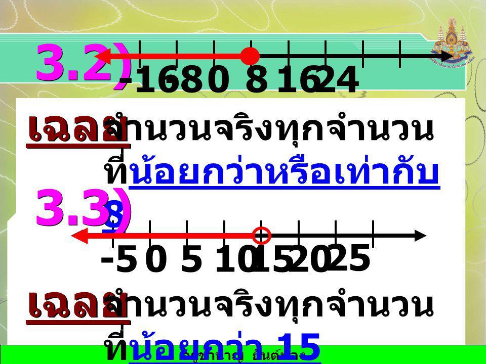 ครูชำนาญ ยันต์ทอง 50151020-5 25 3.2) เฉลย 0-816824-16 จำนวนจริงทุกจำนวน ที่น้อยกว่าหรือเท่ากับ 8 3.3) เฉลย จำนวนจริงทุกจำนวน ที่น้อยกว่า 15